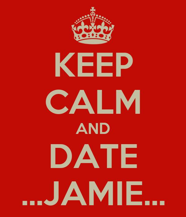 KEEP CALM AND DATE ...JAMIE...