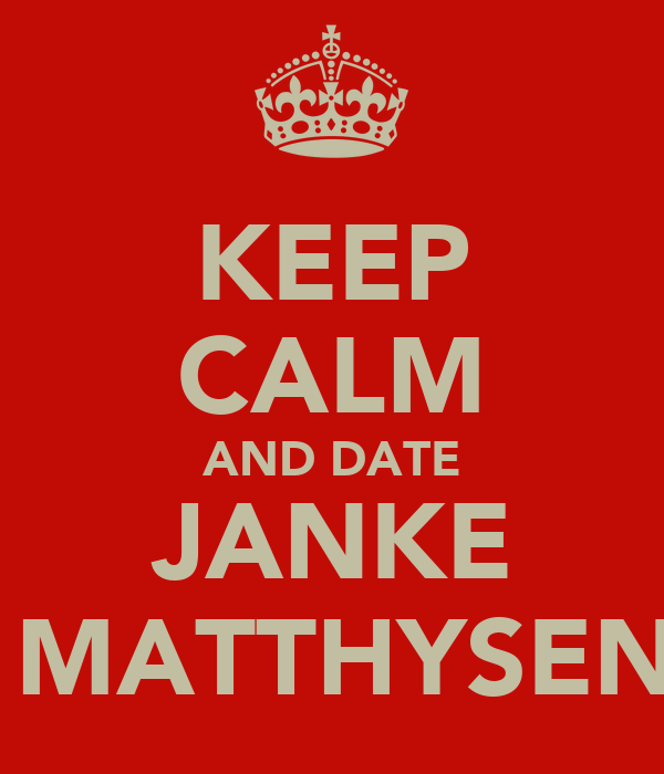 KEEP CALM AND DATE JANKE  MATTHYSEN