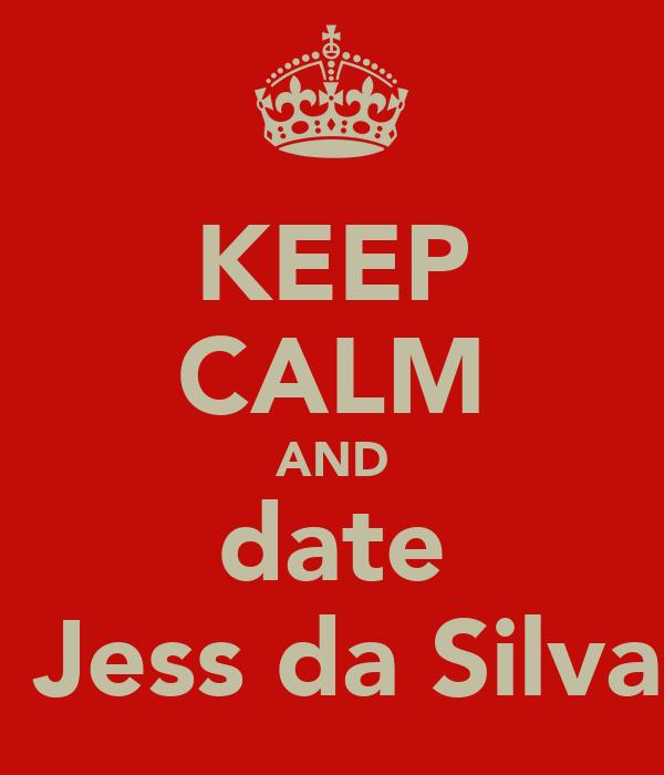 KEEP CALM AND date ♥Jess da Silva