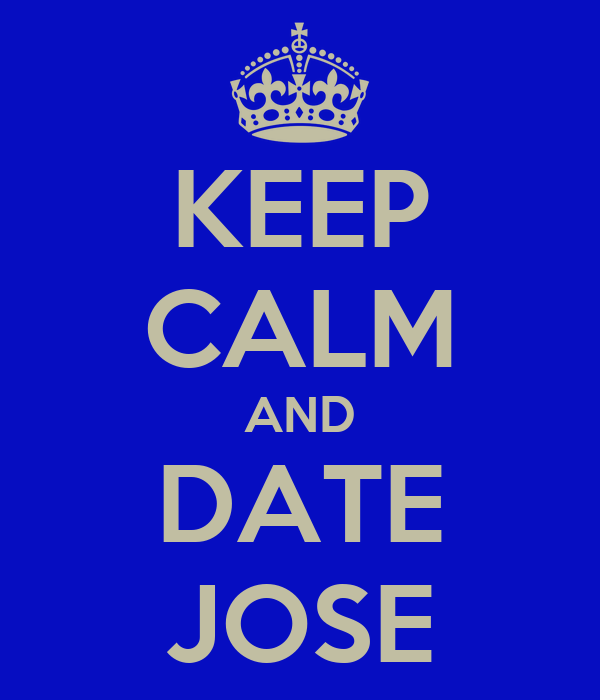KEEP CALM AND DATE JOSE