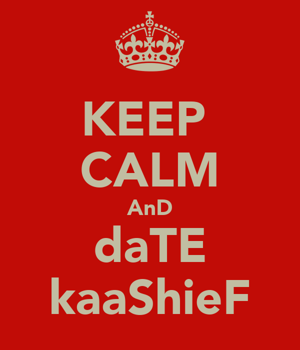 KEEP  CALM AnD daTE kaaShieF