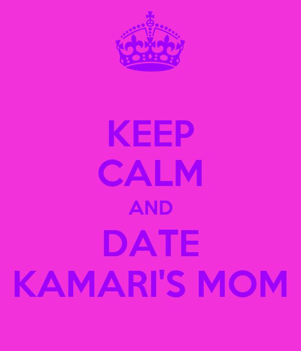 KEEP CALM AND DATE KAMARI'S MOM