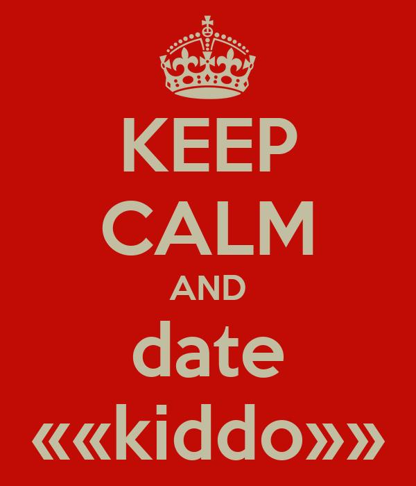 KEEP CALM AND date ««kiddo»»