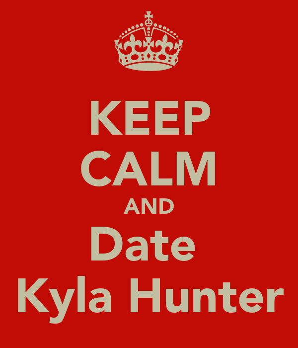 KEEP CALM AND Date  Kyla Hunter