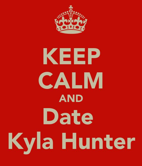 KEEP CALM AND Date  Kyla Hunter