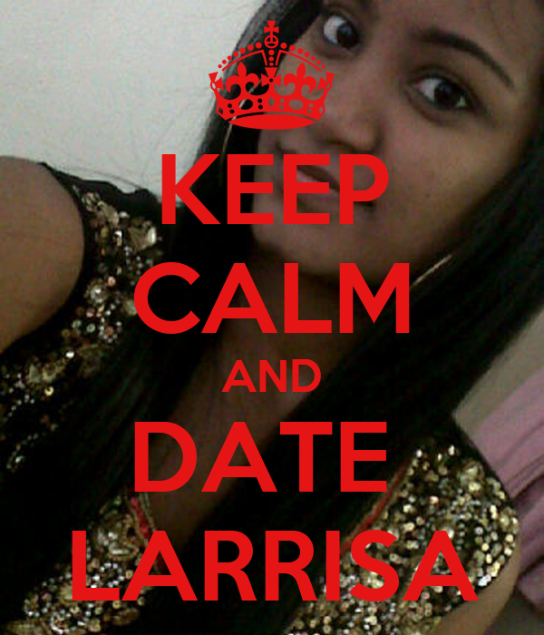 KEEP CALM AND DATE  LARRISA