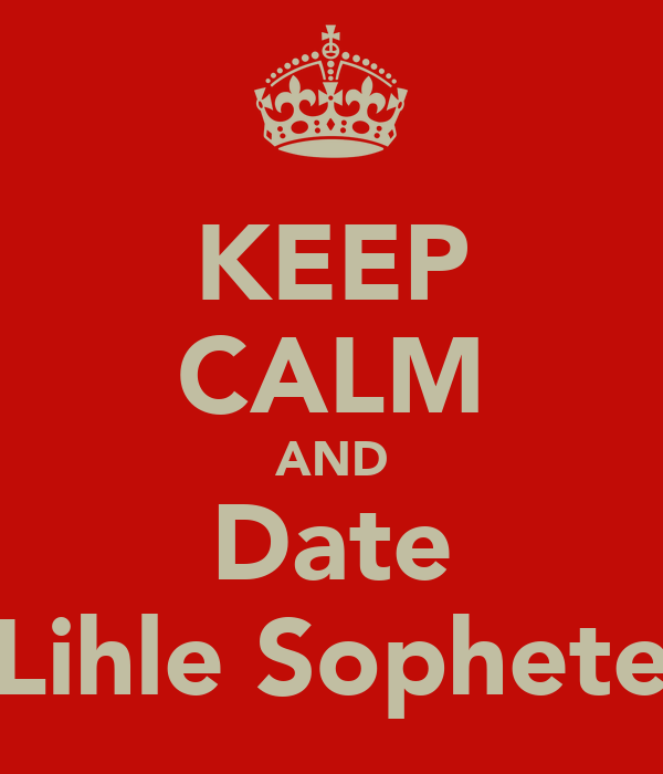 KEEP CALM AND Date Lihle Sophete