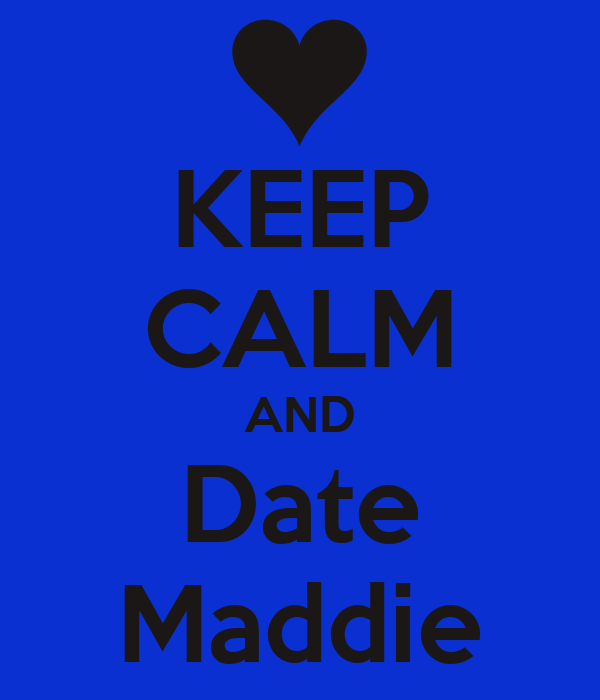 KEEP CALM AND Date Maddie
