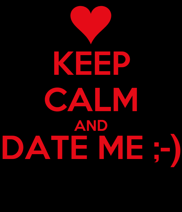 KEEP CALM AND DATE ME ;-)