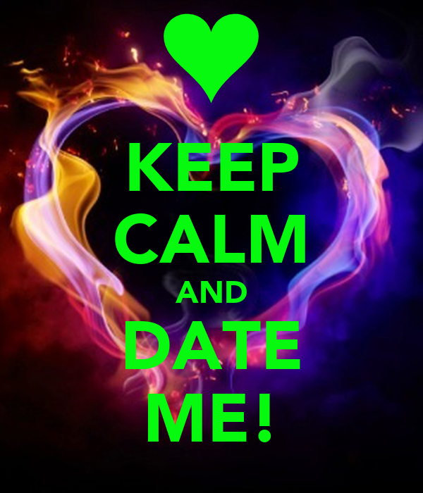 KEEP CALM AND DATE ME!
