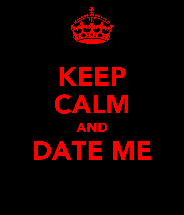 KEEP CALM AND DATE ME