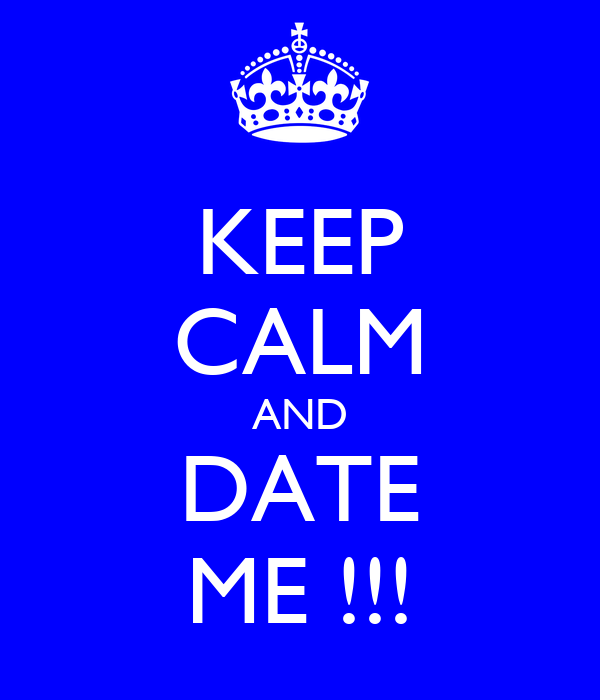 KEEP CALM AND DATE ME !!!