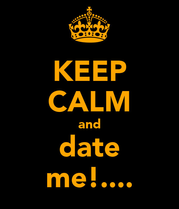 KEEP CALM and date me!....