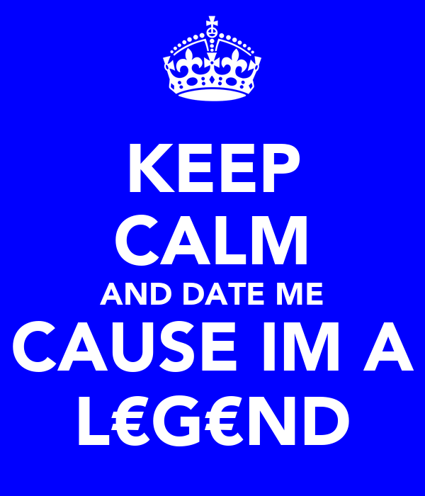 KEEP CALM AND DATE ME CAUSE IM A L€G€ND