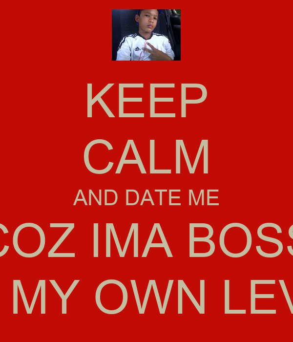 KEEP CALM AND DATE ME COZ IMA BOSS ON MY OWN LEVEL
