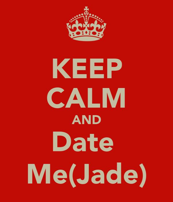 KEEP CALM AND Date  Me(Jade)