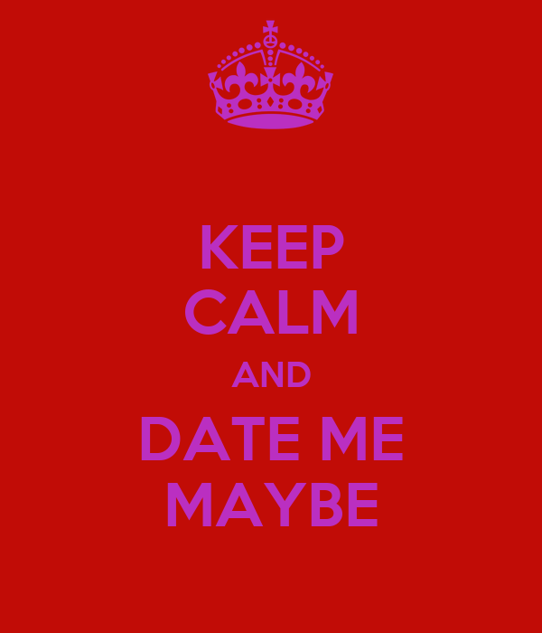 KEEP CALM AND DATE ME MAYBE