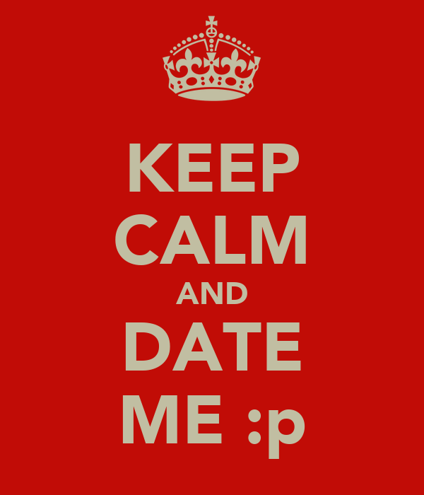 KEEP CALM AND DATE ME :p