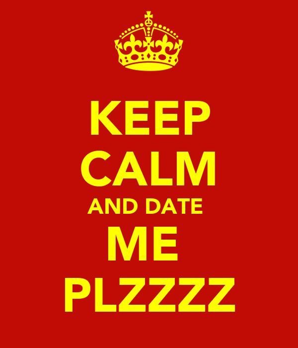 KEEP CALM AND DATE  ME  PLZZZZ
