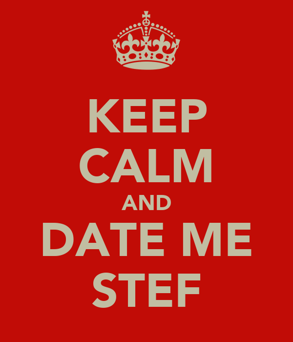 KEEP CALM AND DATE ME STEF