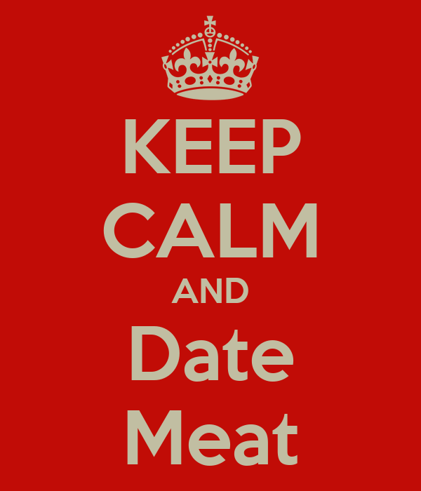 KEEP CALM AND Date Meat