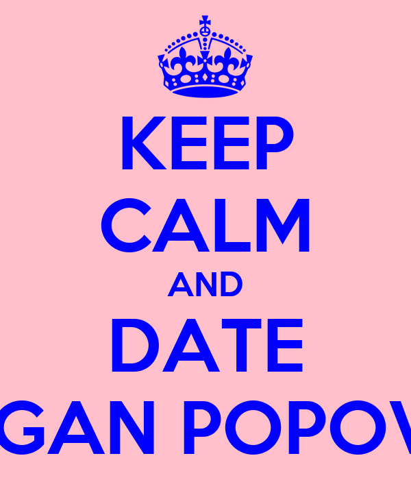 KEEP CALM AND DATE MEGAN POPOVIC'