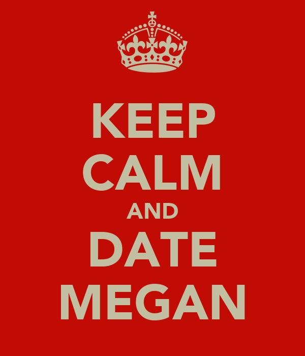 KEEP CALM AND DATE MEGAN
