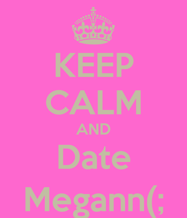 KEEP CALM AND Date Megann(;
