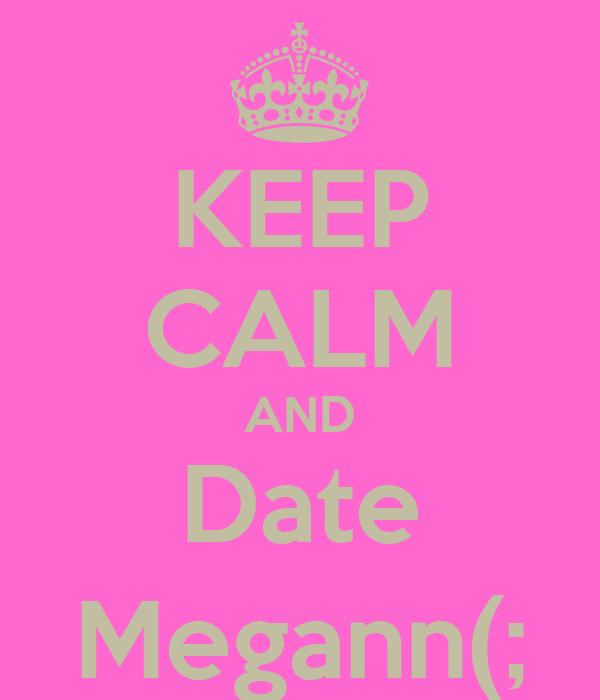 KEEP CALM AND Date Megann(;