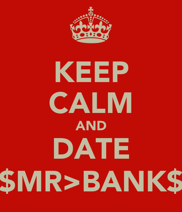 KEEP CALM AND DATE $MR>BANK$