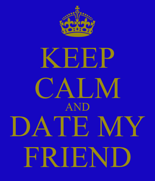 KEEP CALM AND DATE MY FRIEND