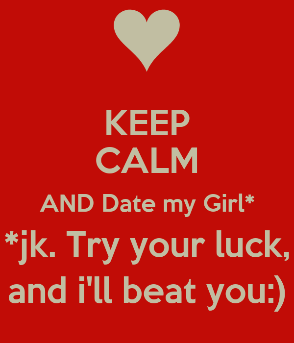 KEEP CALM AND Date my Girl* *jk. Try your luck, and i'll beat you:)