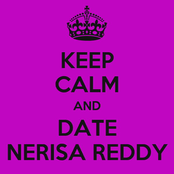 KEEP CALM AND DATE NERISA REDDY