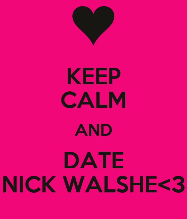 KEEP CALM AND DATE NICK WALSHE<3
