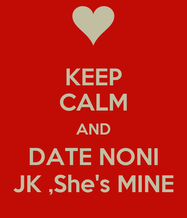 KEEP CALM AND DATE NONI JK ,She's MINE