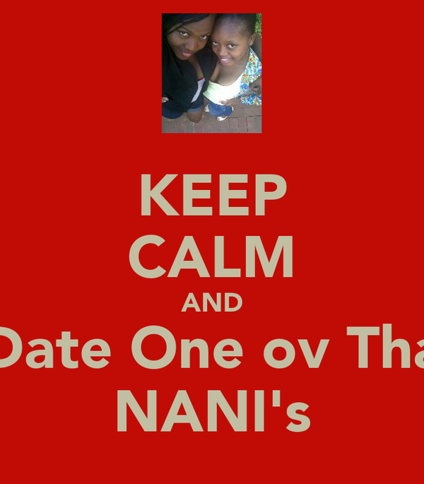 KEEP CALM AND Date One ov Tha NANI's