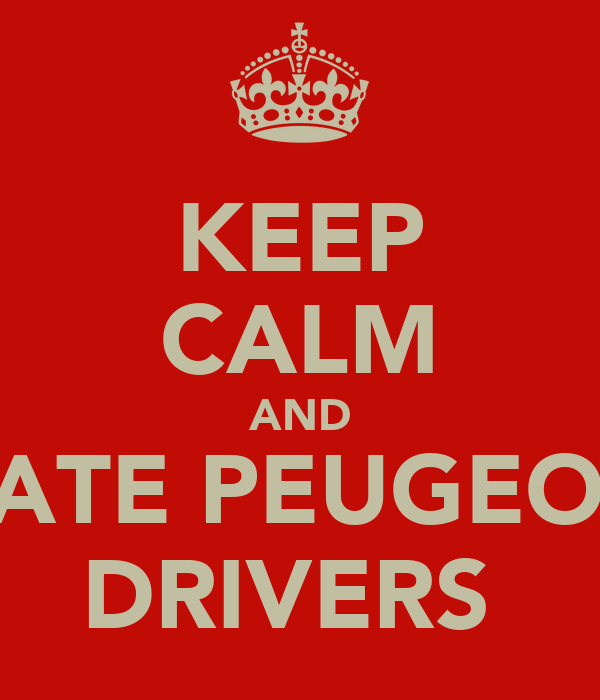 KEEP CALM AND DATE PEUGEOT  DRIVERS