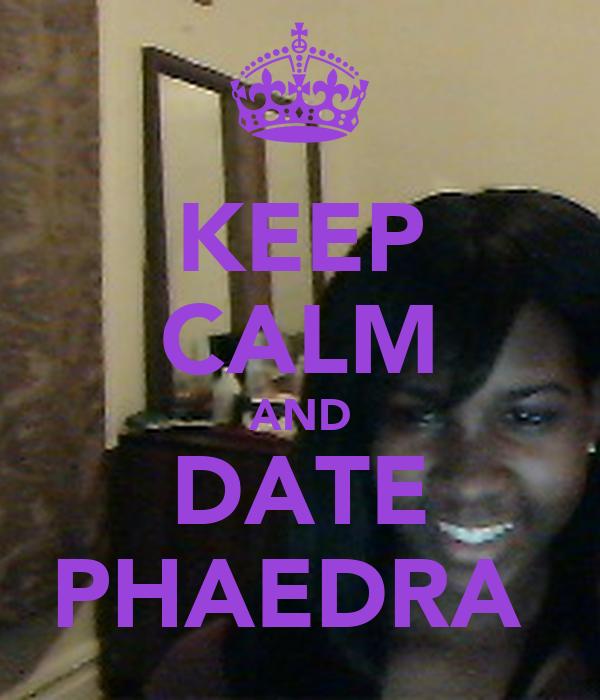 KEEP CALM AND DATE PHAEDRA