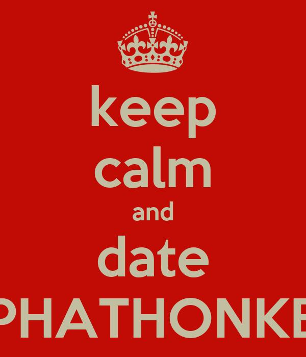 keep calm and date PHATHONKE