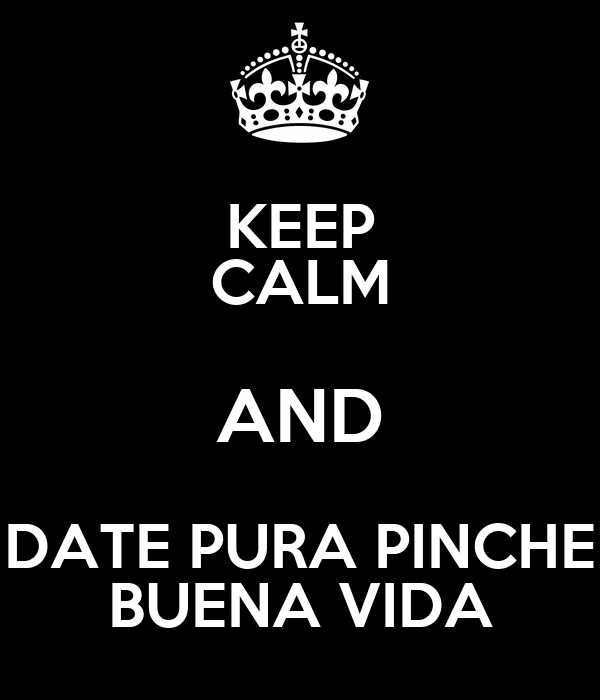 KEEP CALM AND DATE PURA PINCHE BUENA VIDA