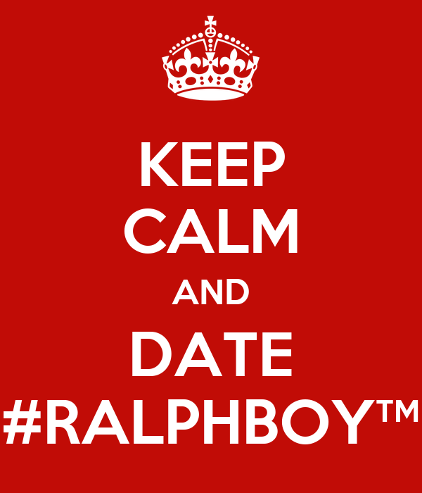 KEEP CALM AND DATE #RALPHBOY™