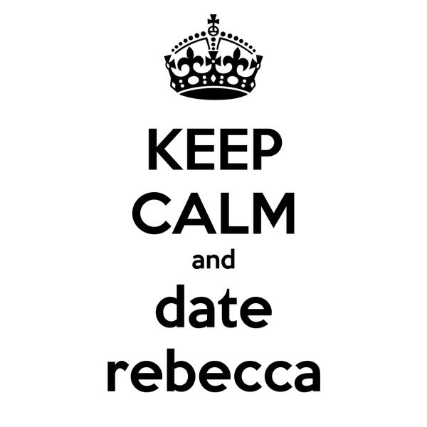KEEP CALM and date rebecca