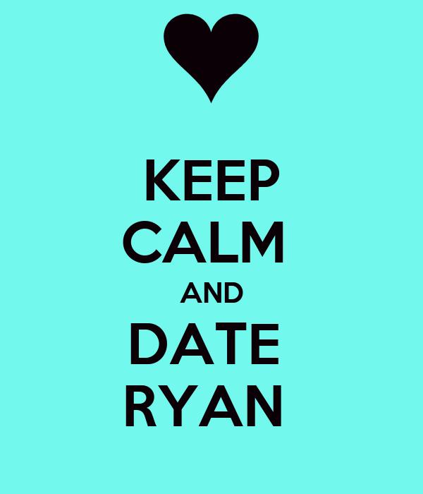 KEEP CALM  AND DATE  RYAN