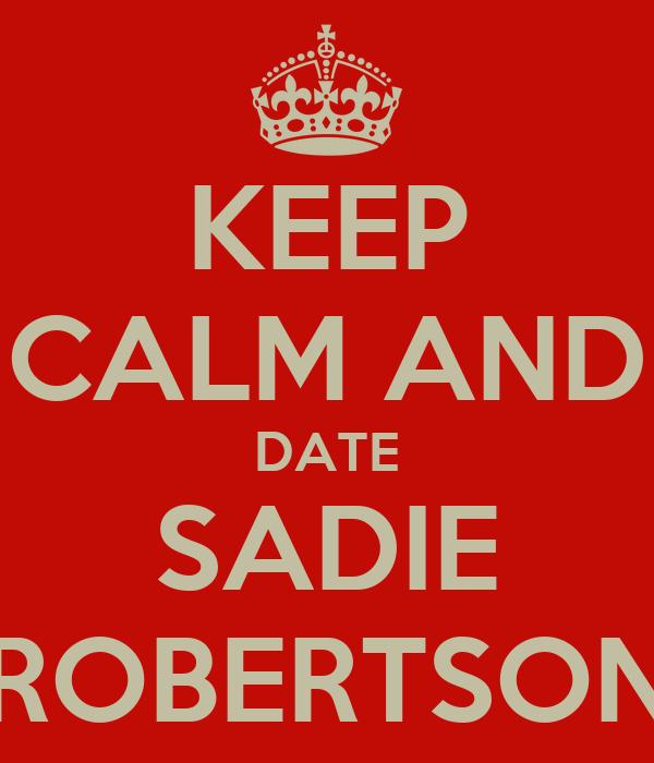KEEP CALM AND DATE SADIE ROBERTSON