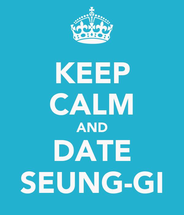 KEEP CALM AND DATE SEUNG-GI