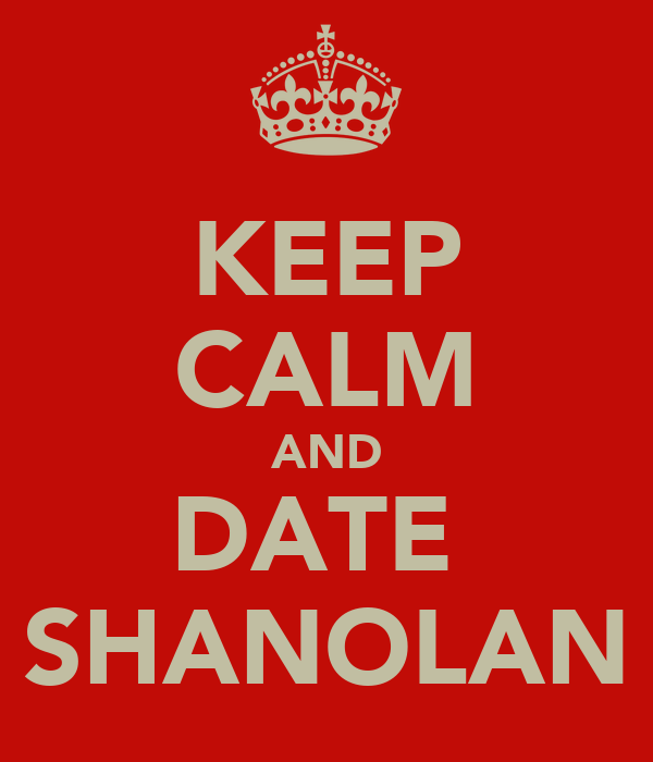 KEEP CALM AND DATE  SHANOLAN