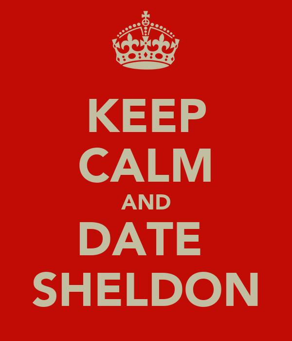 KEEP CALM AND DATE  SHELDON