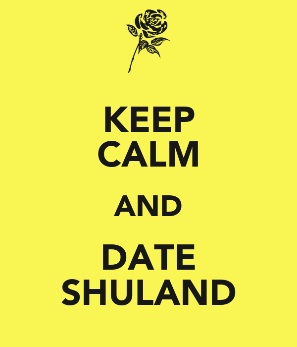 KEEP CALM AND DATE SHULAND