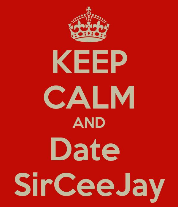 KEEP CALM AND Date  SirCeeJay