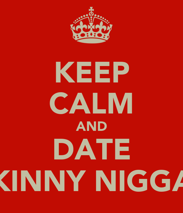 KEEP CALM AND DATE SKINNY NIGGAS